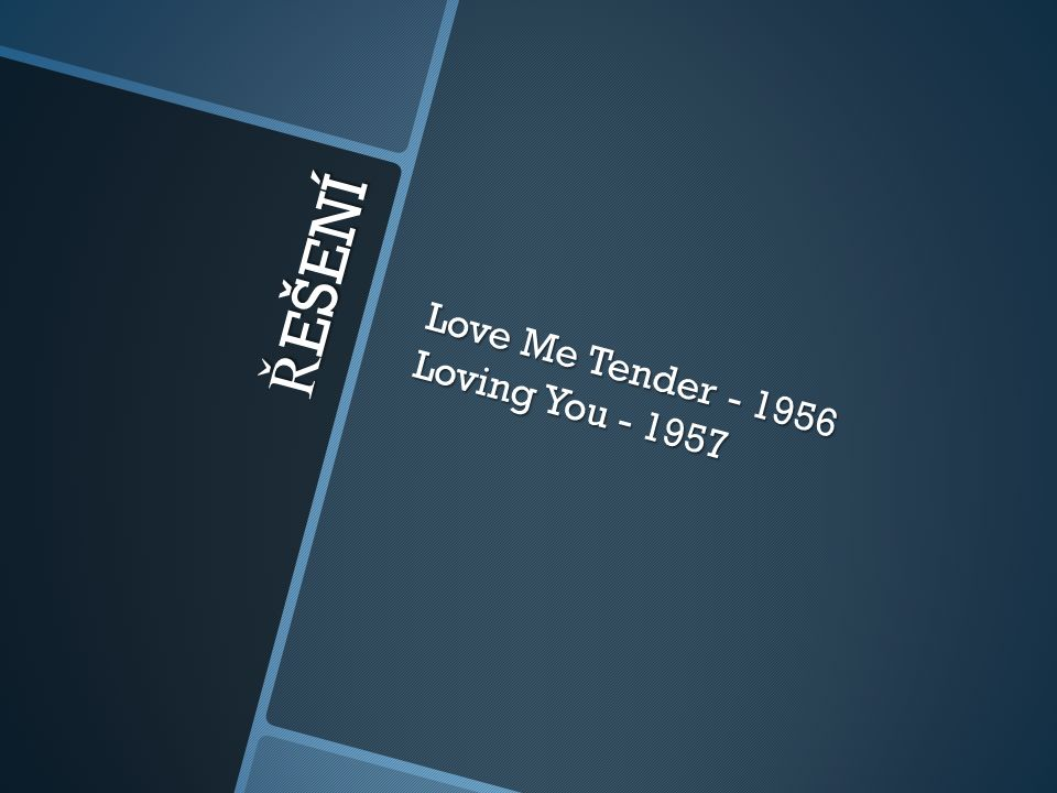 Ř EŠENÍ Love Me Tender - 1956 Loving You - 1957