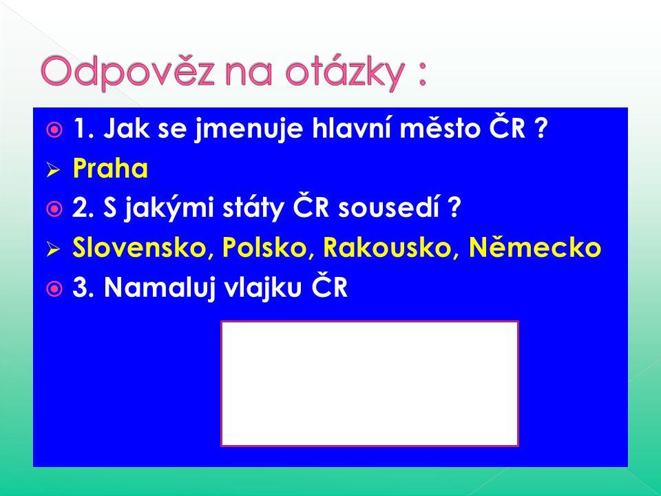  1.Jak se jmenuje hlavní město ČR .  Praha  2.