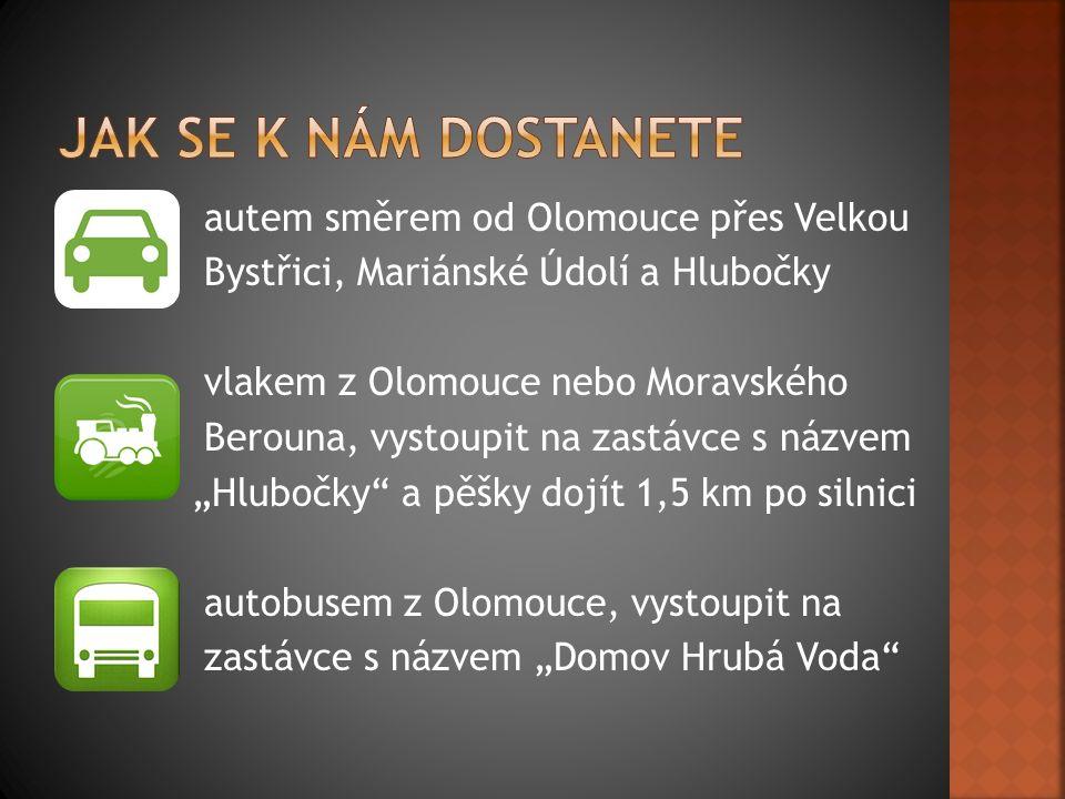 """autem směrem od Olomouce přes Velkou Bystřici, Mariánské Údolí a Hlubočky vlakem z Olomouce nebo Moravského Berouna, vystoupit na zastávce s názvem """"Hlubočky a pěšky dojít 1,5 km po silnici autobusem z Olomouce, vystoupit na zastávce s názvem """"Domov Hrubá Voda"""