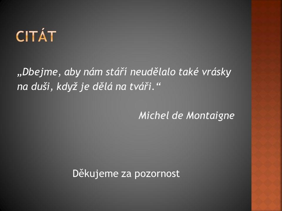 """""""Dbejme, aby nám stáří neudělalo také vrásky na duši, když je dělá na tváři."""" Michel de Montaigne Děkujeme za pozornost"""