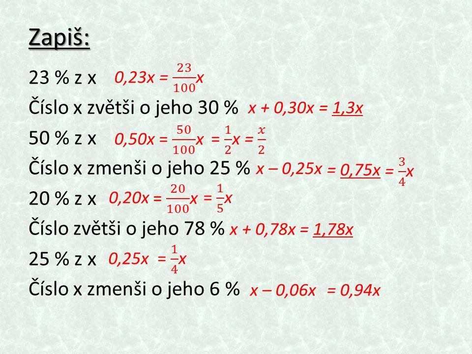 Zapiš: 23 % z x Číslo x zvětši o jeho 30 % 50 % z x Číslo x zmenši o jeho 25 % 20 % z x Číslo zvětši o jeho 78 % 25 % z x Číslo x zmenši o jeho 6 % x + 0,30x= 1,3x 0,50x x – 0,25x = 0,75x 0,20x x + 0,78x= 1,78x 0,25x x – 0,06x= 0,94x