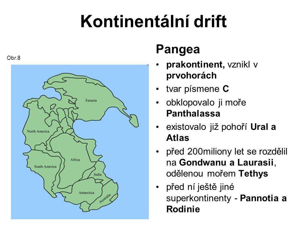 Kontinentální drift Obr.8 Pangea prakontinent, vznikl v prvohorách tvar písmene C obklopovalo ji moře Panthalassa existovalo již pohoří Ural a Atlas před 200miliony let se rozdělil na Gondwanu a Laurasii, odělenou mořem Tethys před ní ještě jiné superkontinenty - Pannotia a Rodinie