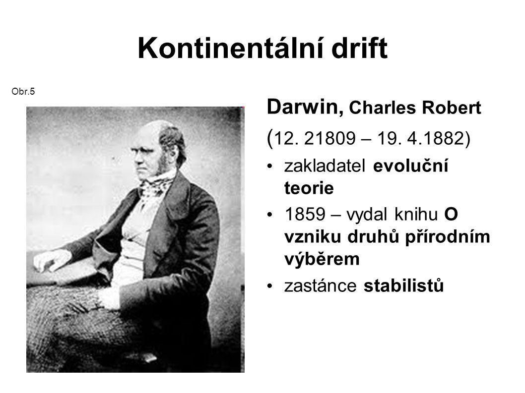 Kontinentální drift Obr.5 Darwin, Charles Robert ( 12.