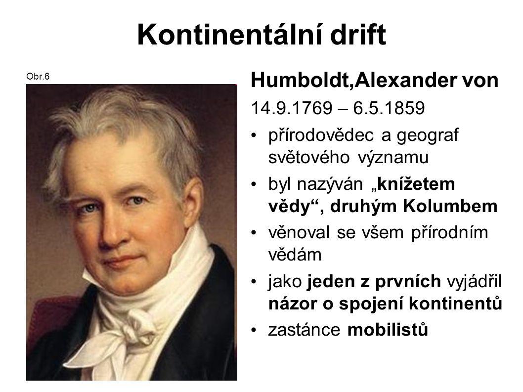"""Kontinentální drift Obr.6 Humboldt,Alexander von 14.9.1769 – 6.5.1859 přírodovědec a geograf světového významu byl nazýván """"knížetem vědy , druhým Kolumbem věnoval se všem přírodním vědám jako jeden z prvních vyjádřil názor o spojení kontinentů zastánce mobilistů"""