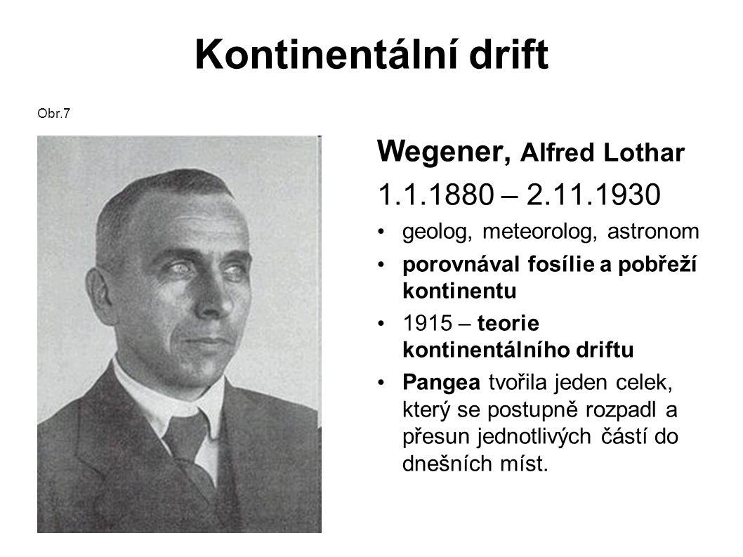 Kontinentální drift Obr.7 Wegener, Alfred Lothar 1.1.1880 – 2.11.1930 geolog, meteorolog, astronom porovnával fosílie a pobřeží kontinentu 1915 – teorie kontinentálního driftu Pangea tvořila jeden celek, který se postupně rozpadl a přesun jednotlivých částí do dnešních míst.
