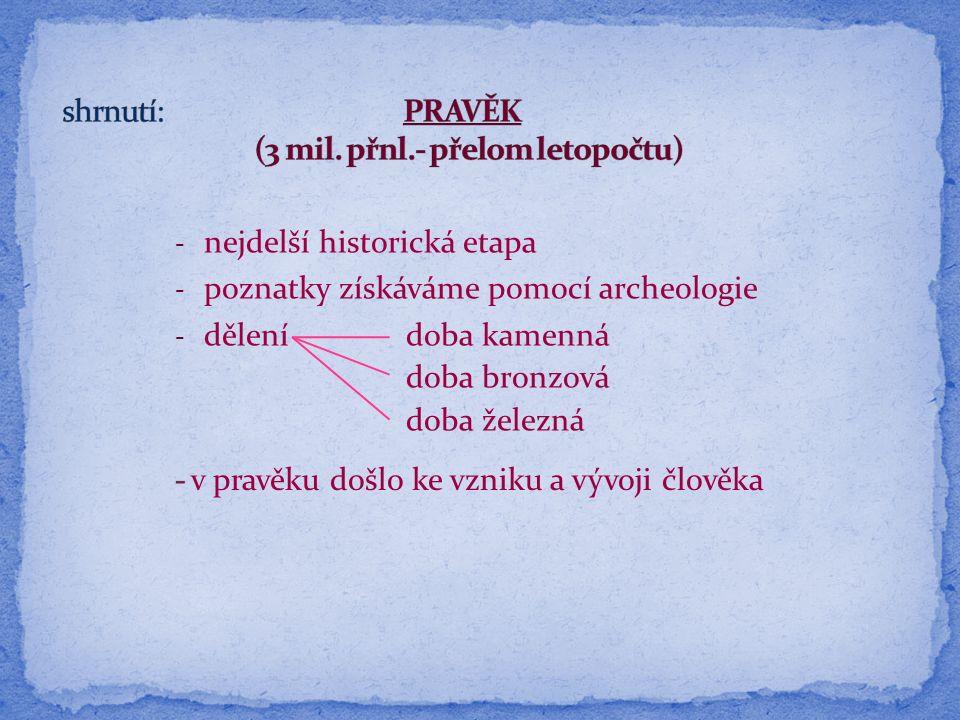 - nejdelší historická etapa - poznatky získáváme pomocí archeologie - dělení doba kamenná doba bronzová doba železná