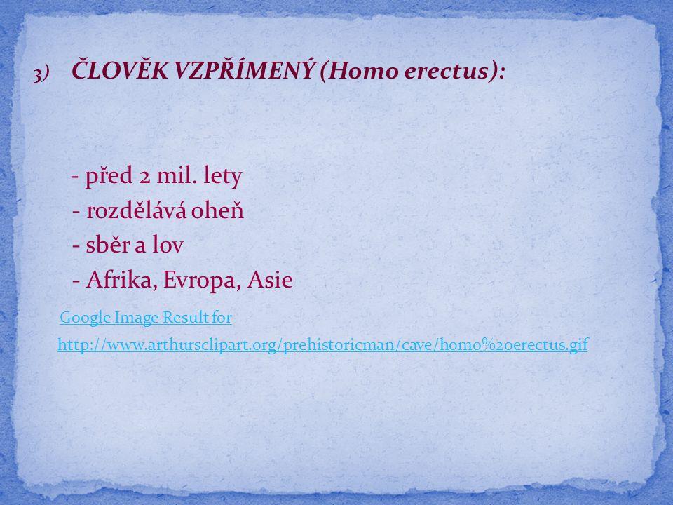 4) ČLOVĚK ROZUMNÝ (Homo sapiens): - před 200 000 lety - Neandrtálec (slepá větev) - speciální nástroje (pěstní klín) z pazourku - pohřbívání - lov (pasti na mamuty) - celá Evropa http://www.arthursclipart.org/prehistoricman/cave/neandethal%20man.gif http://www.arthursclipart.org/prehistoricman/cave/homo%20sapiens%20%203.gif http://www.arthursclipart.org/prehistoricman/cave/mammoth%20hunters.gif http://www.arthursclipart.org/prehistoricman/cave/tools%205.gif