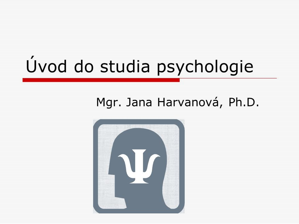 Úvod do studia psychologie Mgr. Jana Harvanová, Ph.D.