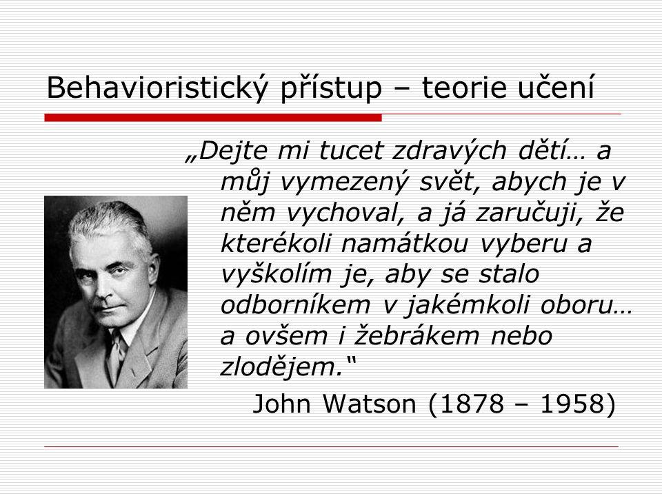 """Behavioristický přístup – teorie učení """" Dejte mi tucet zdravých dětí… a můj vymezený svět, abych je v něm vychoval, a já zaručuji, že kterékoli namátkou vyberu a vyškolím je, aby se stalo odborníkem v jakémkoli oboru… a ovšem i žebrákem nebo zlodějem. John Watson (1878 – 1958)"""