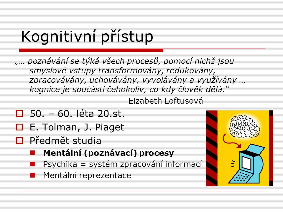"""Kognitivní přístup """"… poznávání se týká všech procesů, pomocí nichž jsou smyslové vstupy transformovány, redukovány, zpracovávány, uchovávány, vyvolávány a využívány … kognice je součástí čehokoliv, co kdy člověk dělá. Eizabeth Loftusová  50."""