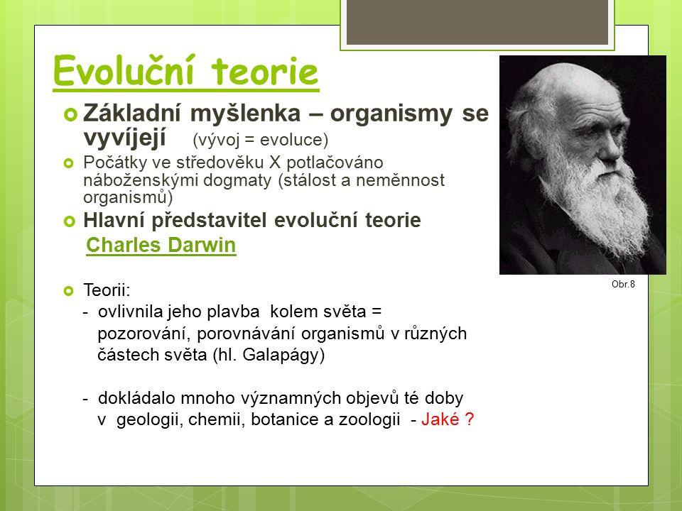 Evoluční teorie  Základní myšlenka – organismy se vyvíjejí (vývoj = evoluce)  Počátky ve středověku X potlačováno náboženskými dogmaty (stálost a neměnnost organismů)  Hlavní představitel evoluční teorie Charles Darwin  Teorii: - ovlivnila jeho plavba kolem světa = pozorování, porovnávání organismů v různých částech světa (hl.