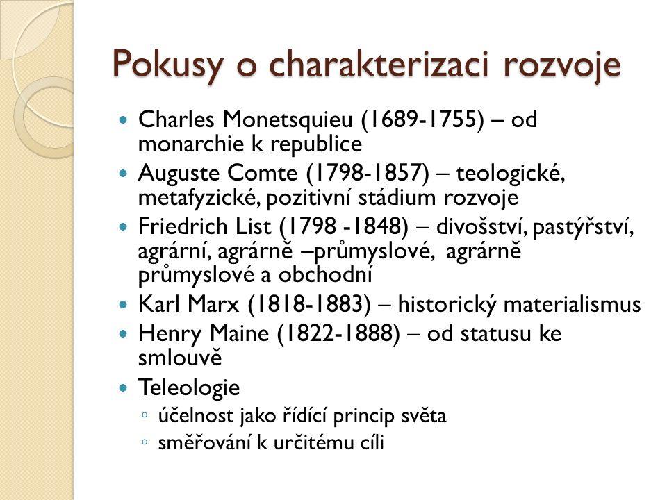 Pokusy o charakterizaci rozvoje Charles Monetsquieu (1689-1755) – od monarchie k republice Auguste Comte (1798-1857) – teologické, metafyzické, pozitivní stádium rozvoje Friedrich List (1798 -1848) – divošství, pastýřství, agrární, agrárně –průmyslové, agrárně průmyslové a obchodní Karl Marx (1818-1883) – historický materialismus Henry Maine (1822-1888) – od statusu ke smlouvě Teleologie ◦ účelnost jako řídící princip světa ◦ směřování k určitému cíli