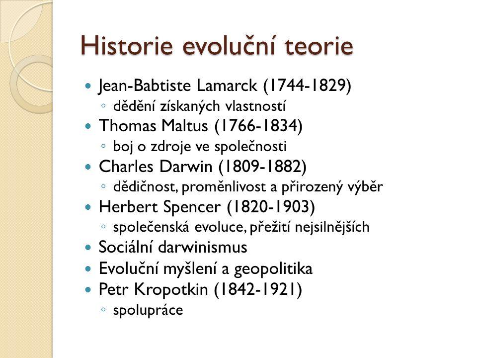 Historie evoluční teorie Jean-Babtiste Lamarck (1744-1829) ◦ dědění získaných vlastností Thomas Maltus (1766-1834) ◦ boj o zdroje ve společnosti Charles Darwin (1809-1882) ◦ dědičnost, proměnlivost a přirozený výběr Herbert Spencer (1820-1903) ◦ společenská evoluce, přežití nejsilnějších Sociální darwinismus Evoluční myšlení a geopolitika Petr Kropotkin (1842-1921) ◦ spolupráce