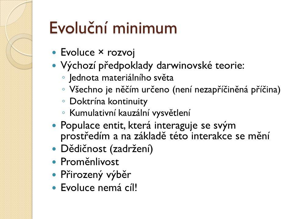 Evoluční minimum Evoluce × rozvoj Výchozí předpoklady darwinovské teorie: ◦ Jednota materiálního světa ◦ Všechno je něčím určeno (není nezapříčiněná příčina) ◦ Doktrína kontinuity ◦ Kumulativní kauzální vysvětlení Populace entit, která interaguje se svým prostředím a na základě této interakce se mění Dědičnost (zadržení) Proměnlivost Přirozený výběr Evoluce nemá cíl!