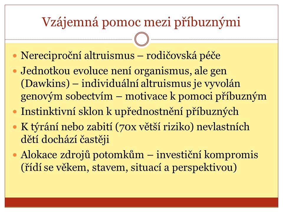 Vzájemná pomoc mezi příbuznými Nereciproční altruismus – rodičovská péče Jednotkou evoluce není organismus, ale gen (Dawkins) – individuální altruismus je vyvolán genovým sobectvím – motivace k pomoci příbuzným Instinktivní sklon k upřednostnění příbuzných K týrání nebo zabití (70x větší riziko) nevlastních dětí dochází častěji Alokace zdrojů potomkům – investiční kompromis (řídí se věkem, stavem, situací a perspektivou)