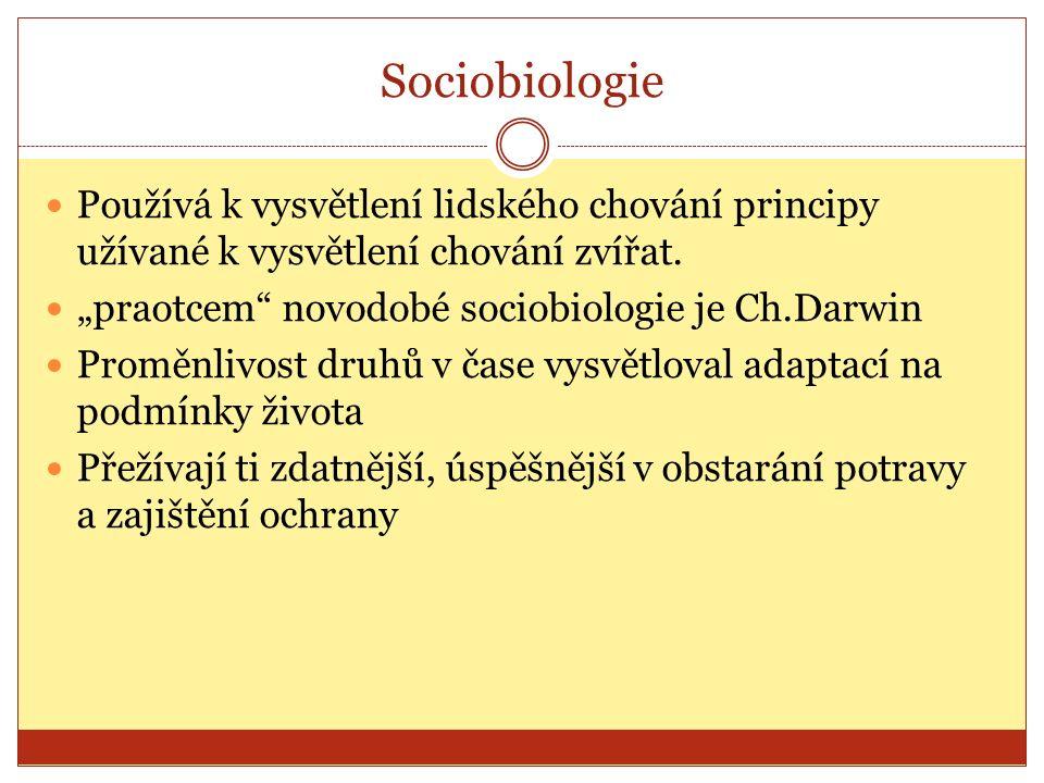 Sociobiologie Používá k vysvětlení lidského chování principy užívané k vysvětlení chování zvířat.