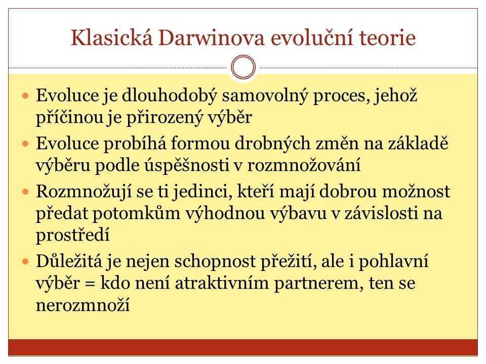 Klasická Darwinova evoluční teorie Evoluce je dlouhodobý samovolný proces, jehož příčinou je přirozený výběr Evoluce probíhá formou drobných změn na základě výběru podle úspěšnosti v rozmnožování Rozmnožují se ti jedinci, kteří mají dobrou možnost předat potomkům výhodnou výbavu v závislosti na prostředí Důležitá je nejen schopnost přežití, ale i pohlavní výběr = kdo není atraktivním partnerem, ten se nerozmnoží