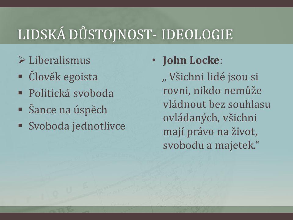 LIDSKÁ DŮSTOJNOST- IDEOLOGIELIDSKÁ DŮSTOJNOST- IDEOLOGIE  Liberalismus  Člověk egoista  Politická svoboda  Šance na úspěch  Svoboda jednotlivce J