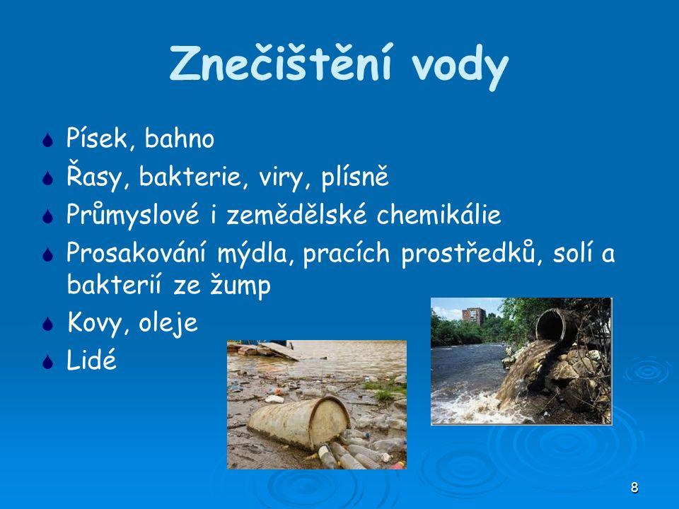8 Znečištění vody   Písek, bahno   Řasy, bakterie, viry, plísně   Průmyslové i zemědělské chemikálie   Prosakování mýdla, pracích prostředků, solí a bakterií ze žump   Kovy, oleje   Lidé