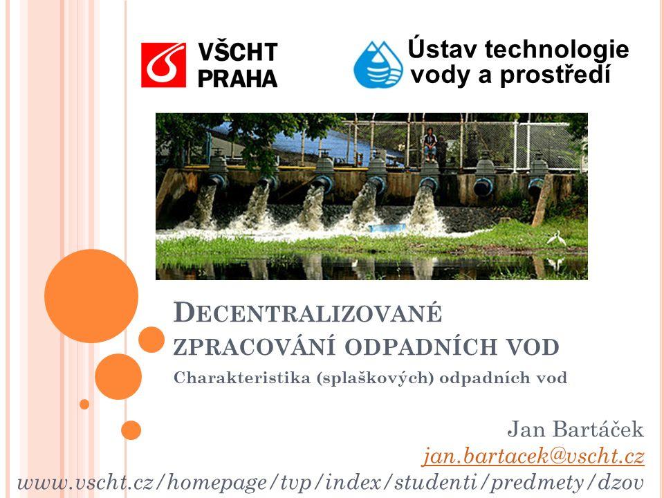 Ústav technologie vody a prostředí Jan Bartáček jan.bartacek@vscht.cz www.vscht.cz/homepage/tvp/index/studenti/predmety/dzov D ECENTRALIZOVANÉ ZPRACOVÁNÍ ODPADNÍCH VOD Charakteristika (splaškových) odpadních vod