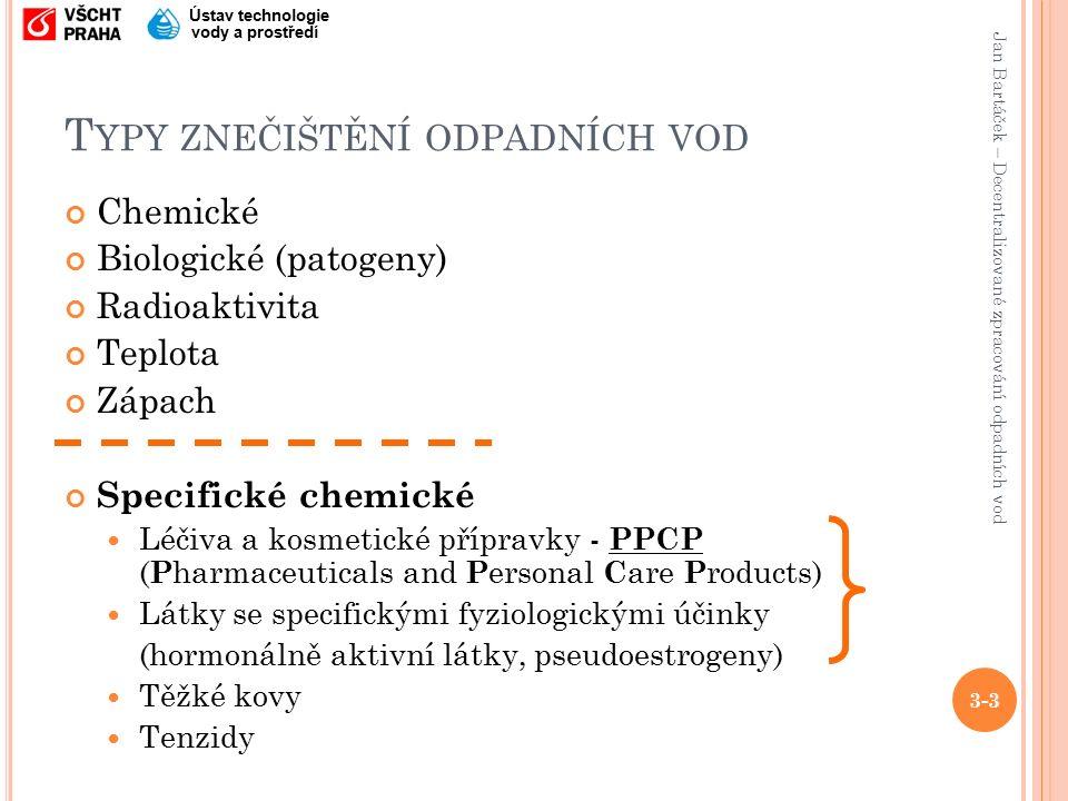 Jan Bartáček – Decentralizované zpracování odpadních vod Ústav technologie vody a prostředí T YPY ZNEČIŠTĚNÍ ODPADNÍCH VOD Chemické Biologické (patogeny) Radioaktivita Teplota Zápach Specifické chemické Léčiva a kosmetické přípravky - PPCP ( P harmaceuticals and P ersonal C are P roducts) Látky se specifickými fyziologickými účinky (hormonálně aktivní látky, pseudoestrogeny) Těžké kovy Tenzidy 3-3