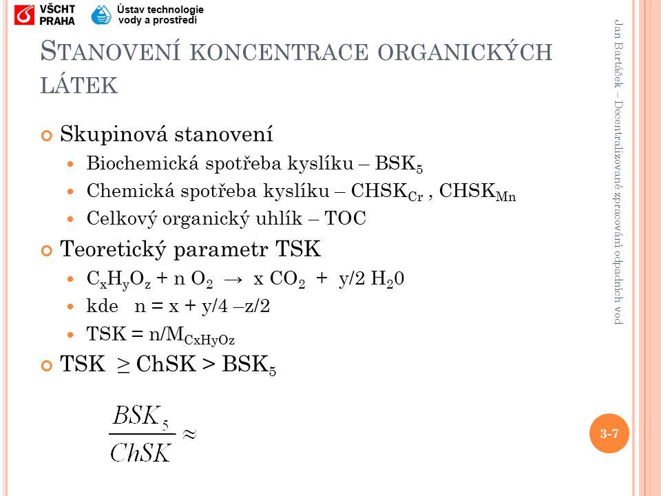 Jan Bartáček – Decentralizované zpracování odpadních vod Ústav technologie vody a prostředí S TANOVENÍ KONCENTRACE ORGANICKÝCH LÁTEK Skupinová stanovení Biochemická spotřeba kyslíku – BSK 5 Chemická spotřeba kyslíku – CHSK Cr, CHSK Mn Celkový organický uhlík – TOC Teoretický parametr TSK C x H y O z + n O 2 → x CO 2 + y/2 H 2 0 kde n = x + y/4 –z/2 TSK = n/M CxHyOz TSK ≥ ChSK > BSK 5 3-7