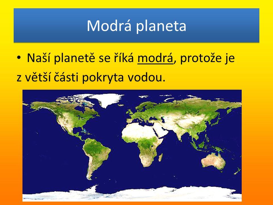 Modrá planeta Naší planetě se říká modrá, protože je z větší části pokryta vodou.