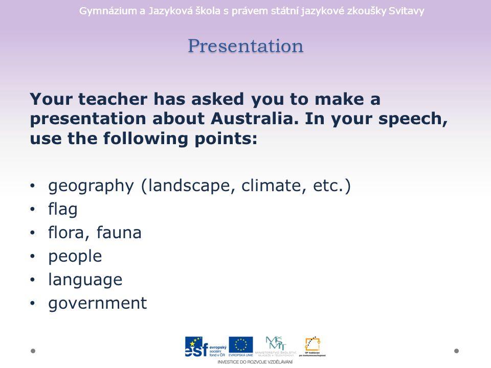 Gymnázium a Jazyková škola s právem státní jazykové zkoušky Svitavy Presentation Your teacher has asked you to make a presentation about Australia.