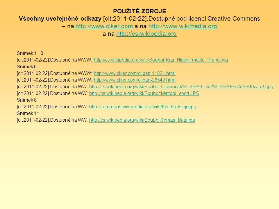 POUŽITÉ ZDROJE Všechny uveřejněné odkazy [cit.2011-02-22].Dostupné pod licencí Creative Commons – na http://www.clker.com a na http://www.wikimedia.org a na http://cs.wikipedia.orghttp://www.clker.comhttp://www.wikimedia.orghttp://cs.wikipedia.org Snímek 1 - 3 [cit.2011-02-22].Dostupné na WWW: http://cs.wikipedia.org/wiki/Soubor:Kraj_Hlavni_mesto_Praha.svghttp://cs.wikipedia.org/wiki/Soubor:Kraj_Hlavni_mesto_Praha.svg Snímek 6 [cit.2011-02-22].Dostupné na WWW: http://www.clker.com/clipart-11821.htmlhttp://www.clker.com/clipart-11821.html [cit.2011-02-22].Dostupné na WWW: http://www.clker.com/clipart-26540.htmlhttp://www.clker.com/clipart-26540.html [cit.2011-02-22].Dostupné na WW: http://cs.wikipedia.org/wiki/Soubor:Olomouck%C3%A9_tvar%C5%AF%C5%BEky_(3).jpghttp://cs.wikipedia.org/wiki/Soubor:Olomouck%C3%A9_tvar%C5%AF%C5%BEky_(3).jpg [cit.2011-02-22].Dostupné na WW: http://cs.wikipedia.org/wiki/Soubor:Mattoni_sport.JPGhttp://cs.wikipedia.org/wiki/Soubor:Mattoni_sport.JPG Snímek 8 [cit.2011-02-22].Dostupné na WW: http://commons.wikimedia.org/wiki/File:Karlstejn.jpghttp://commons.wikimedia.org/wiki/File:Karlstejn.jpg Snímek 11 [cit.2011-02-22].Dostupné na WW: http://cs.wikipedia.org/wiki/Soubor:Tomas_Bata.jpghttp://cs.wikipedia.org/wiki/Soubor:Tomas_Bata.jpg