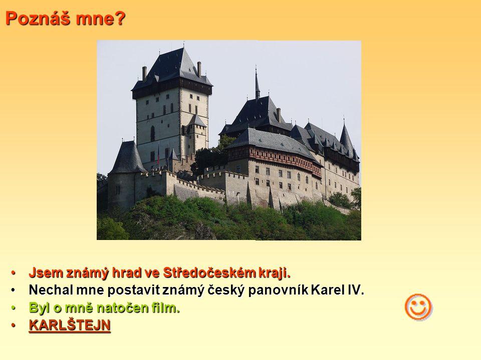 Poznáš mne? Jsem známý hrad ve Středočeském kraji. Nechal mne postavit známý český panovník Karel IV. Byl o mně natočen film. KARLŠTEJN