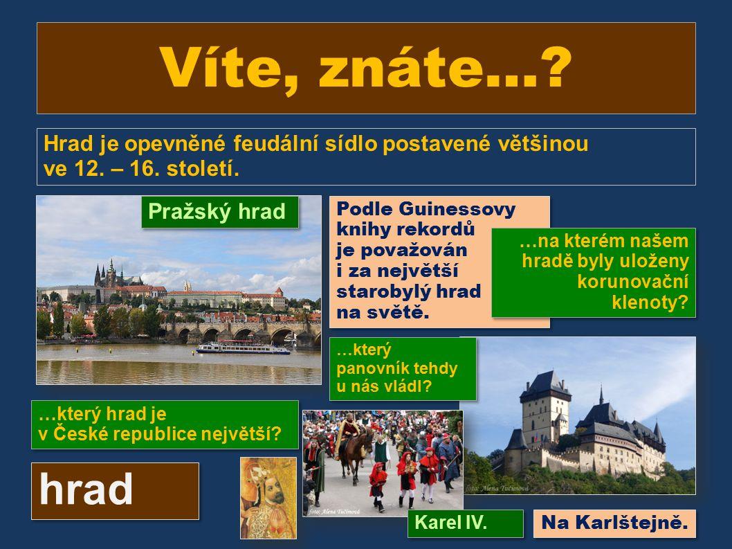 Víte, znáte…? Hrad je opevněné feudální sídlo postavené většinou ve 12. – 16. století. …který hrad je v České republice největší? hrad Pražský hrad Po