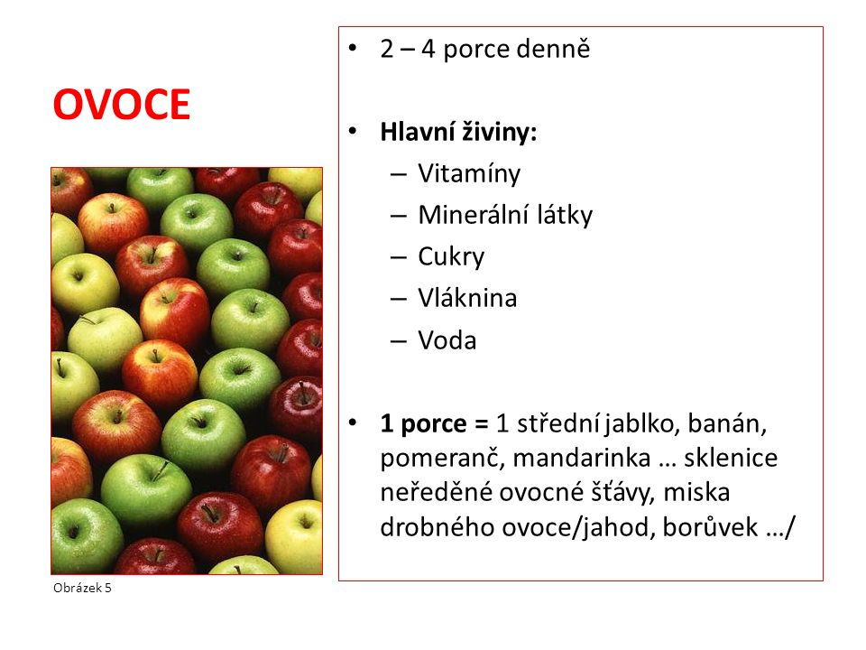 OVOCE 2 – 4 porce denně Hlavní živiny: – Vitamíny – Minerální látky – Cukry – Vláknina – Voda 1 porce = 1 střední jablko, banán, pomeranč, mandarinka … sklenice neředěné ovocné šťávy, miska drobného ovoce/jahod, borůvek …/ Obrázek 5