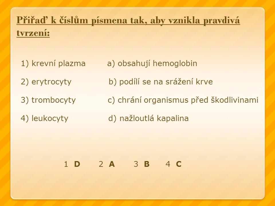 P ř i ř a ď k č ísl ů m písmena tak, aby vznikla pravdivá tvrzení: 1) krevní plazma a) obsahují hemoglobin 2) erytrocyty b) podílí se na srážení krve 3) trombocyty c) chrání organismus před škodlivinami 4) leukocyty d) nažloutlá kapalina 1 D 2 A 3 B 4 C