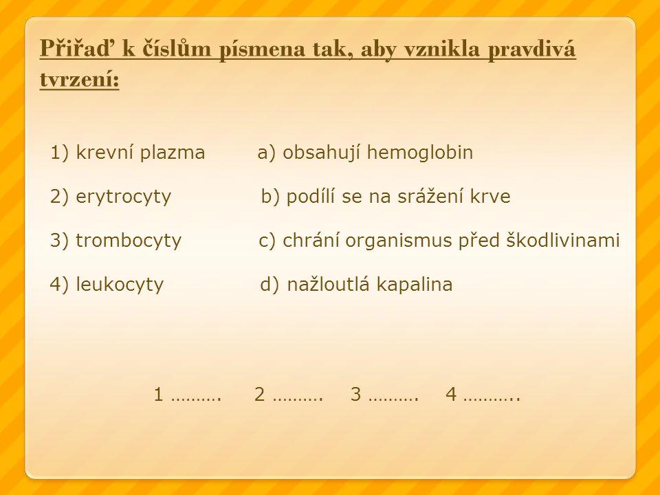 P ř i ř a ď k č ísl ů m písmena tak, aby vznikla pravdivá tvrzení: 1) krevní plazma a) obsahují hemoglobin 2) erytrocyty b) podílí se na srážení krve 3) trombocyty c) chrání organismus před škodlivinami 4) leukocyty d) nažloutlá kapalina 1 ……….