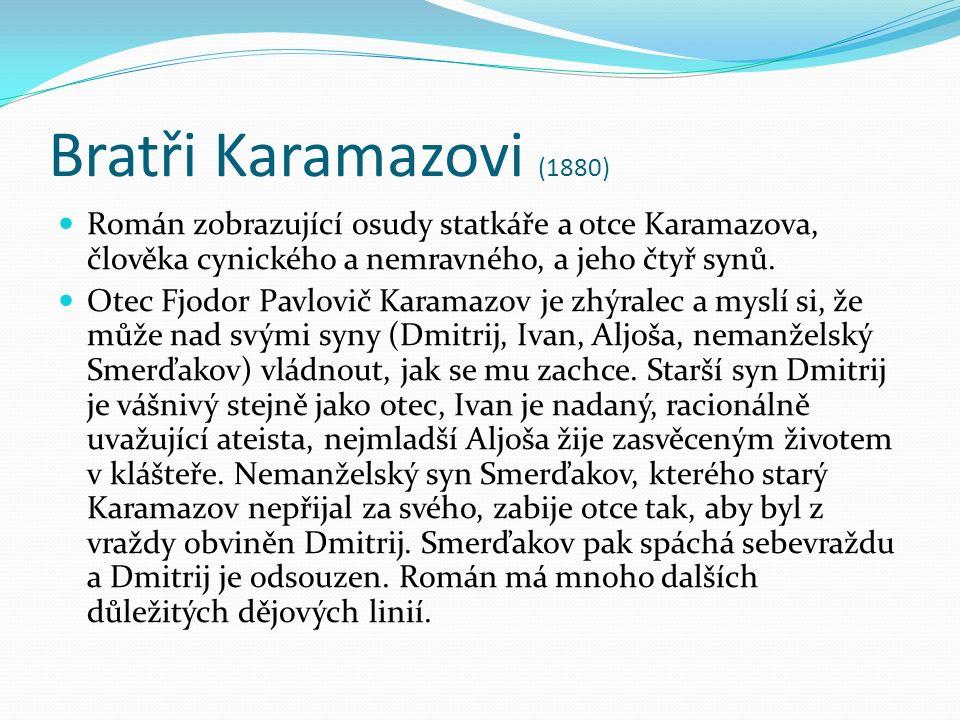 Bratři Karamazovi (1880) Román zobrazující osudy statkáře a otce Karamazova, člověka cynického a nemravného, a jeho čtyř synů.