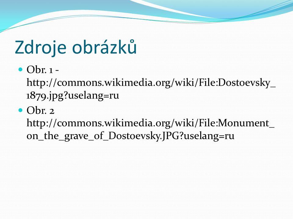 Zdroje obrázků Obr. 1 - http://commons.wikimedia.org/wiki/File:Dostoevsky_ 1879.jpg?uselang=ru Obr. 2 http://commons.wikimedia.org/wiki/File:Monument_