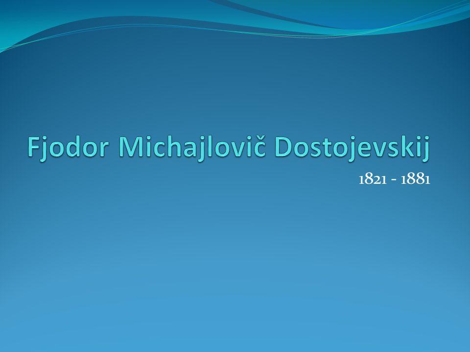 Fjodor Michajlovič Dostojevskij Světový prozaik, tvůrce moderního románu, který ovlivnil rozvoj psychologických románů Pocházel z lékařské rodiny Studoval vojenskou techniku, později pracoval na ministerstvu obrany Věnoval se překladatelské činnosti (hl.