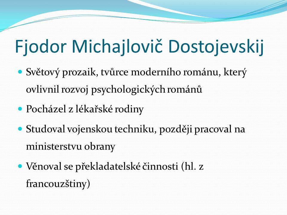 Fjodor Michajlovič Dostojevskij Světový prozaik, tvůrce moderního románu, který ovlivnil rozvoj psychologických románů Pocházel z lékařské rodiny Stud