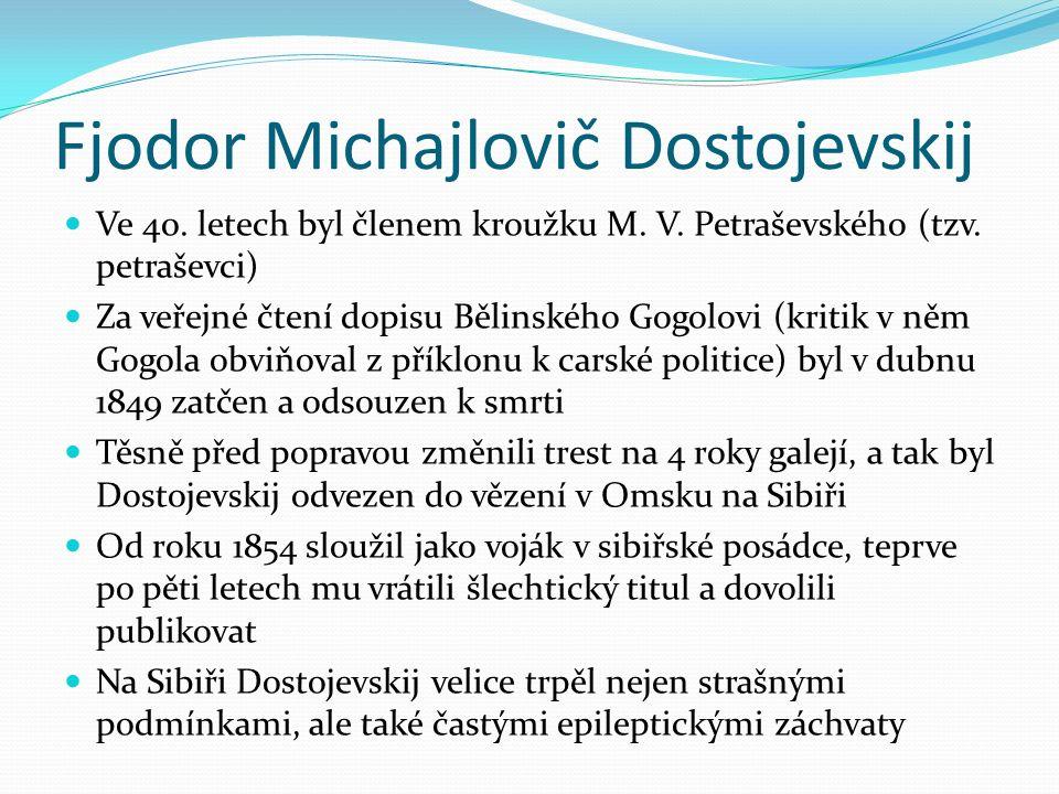 Fjodor Michajlovič Dostojevskij Ve 40. letech byl členem kroužku M. V. Petraševského (tzv. petraševci) Za veřejné čtení dopisu Bělinského Gogolovi (kr