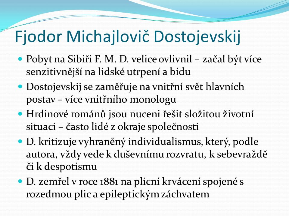 Fjodor Michajlovič Dostojevskij Pobyt na Sibiři F. M. D. velice ovlivnil – začal být více senzitivnější na lidské utrpení a bídu Dostojevskij se zaměř
