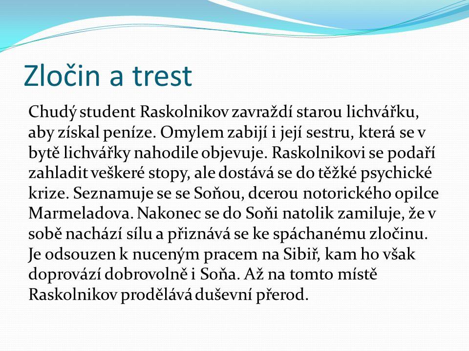 Zločin a trest Chudý student Raskolnikov zavraždí starou lichvářku, aby získal peníze. Omylem zabijí i její sestru, která se v bytě lichvářky nahodile