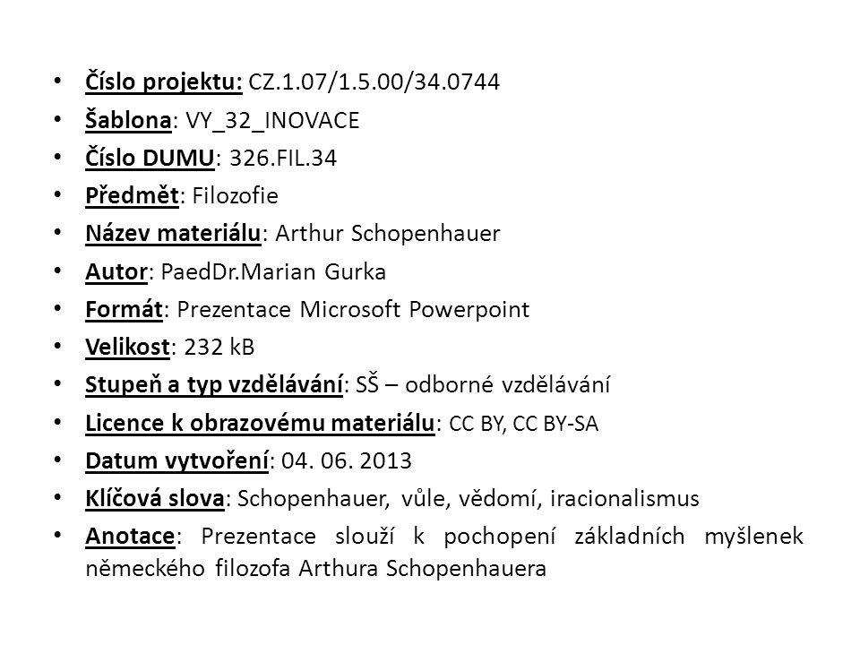 Číslo projektu: CZ.1.07/1.5.00/34.0744 Šablona: VY_32_INOVACE Číslo DUMU: 326.FIL.34 Předmět: Filozofie Název materiálu: Arthur Schopenhauer Autor: PaedDr.Marian Gurka Formát: Prezentace Microsoft Powerpoint Velikost: 232 kB Stupeň a typ vzdělávání: SŠ – odborné vzdělávání Licence k obrazovému materiálu: CC BY, CC BY-SA Datum vytvoření: 04.