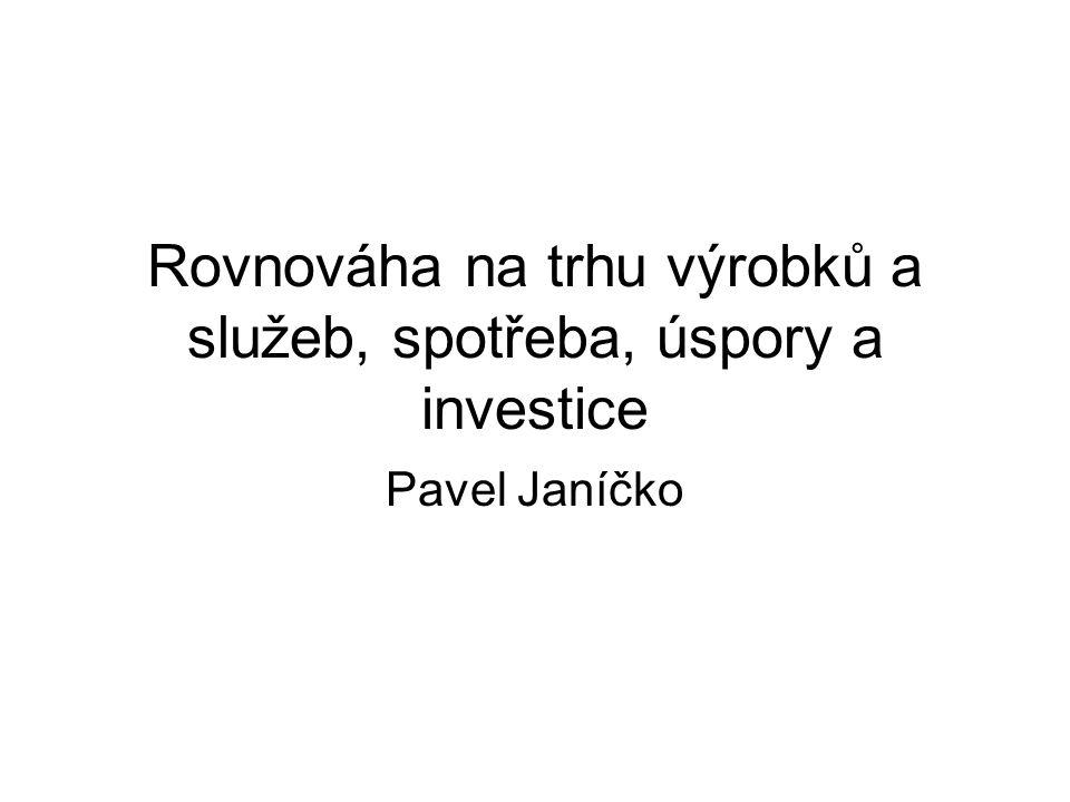 Rovnováha na trhu výrobků a služeb, spotřeba, úspory a investice Pavel Janíčko