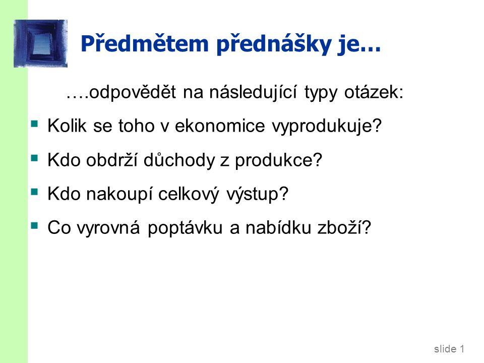 slide 1 Předmětem přednášky je… ….odpovědět na následující typy otázek:  Kolik se toho v ekonomice vyprodukuje.