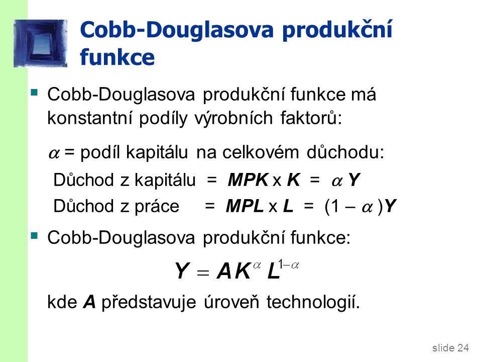 slide 24 Cobb-Douglasova produkční funkce  Cobb-Douglasova produkční funkce má konstantní podíly výrobních faktorů:  = podíl kapitálu na celkovém důchodu: Důchod z kapitálu = MPK x K =  Y Důchod z práce = MPL x L = (1 –  )Y  Cobb-Douglasova produkční funkce: kde A představuje úroveň technologií.