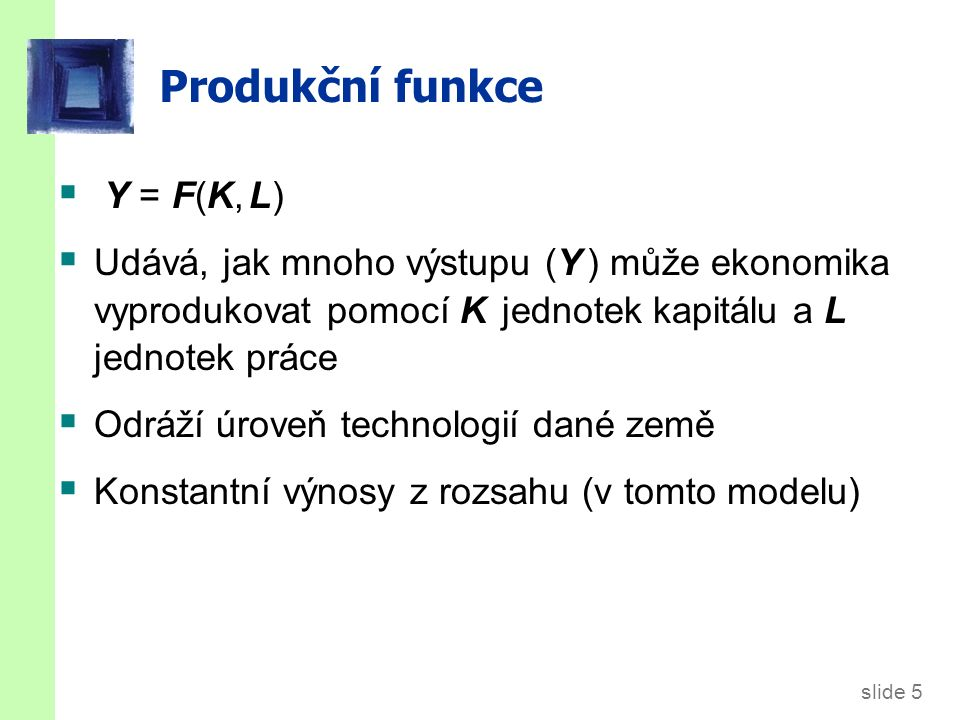slide 5 Produkční funkce  Y = F(K, L)  Udává, jak mnoho výstupu (Y ) může ekonomika vyprodukovat pomocí K jednotek kapitálu a L jednotek práce  Odráží úroveň technologií dané země  Konstantní výnosy z rozsahu (v tomto modelu)