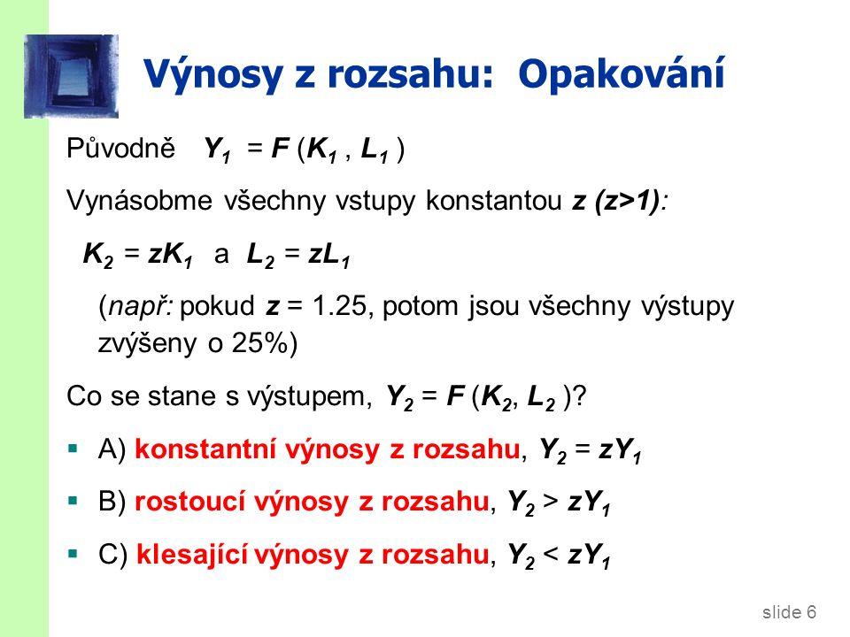 slide 6 Výnosy z rozsahu: Opakování Původně Y 1 = F (K 1, L 1 ) Vynásobme všechny vstupy konstantou z (z>1): K 2 = zK 1 a L 2 = zL 1 (např: pokud z = 1.25, potom jsou všechny výstupy zvýšeny o 25%) Co se stane s výstupem, Y 2 = F (K 2, L 2 ).