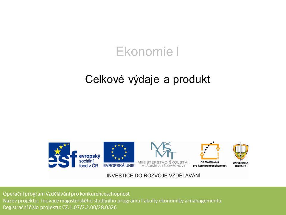 Operační program Vzdělávání pro konkurenceschopnost Název projektu: Inovace magisterského studijního programu Fakulty ekonomiky a managementu Registrační číslo projektu: CZ.1.07/2.2.00/28.0326 Ekonomie I Celkové výdaje a produkt
