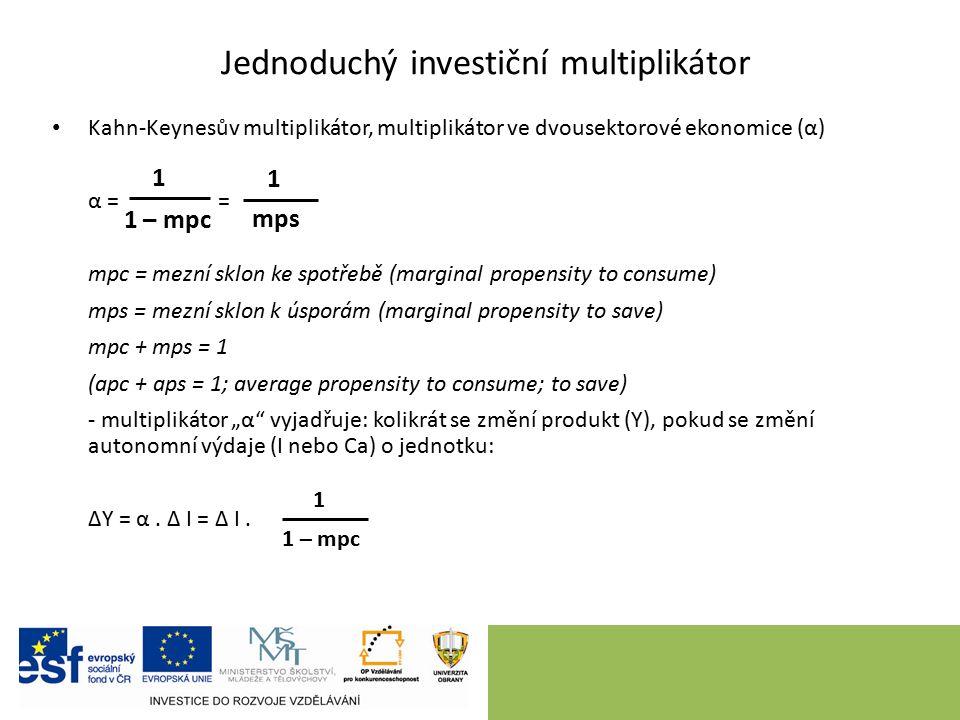 """Jednoduchý investiční multiplikátor Kahn-Keynesův multiplikátor, multiplikátor ve dvousektorové ekonomice (α) α = = mpc = mezní sklon ke spotřebě (marginal propensity to consume) mps = mezní sklon k úsporám (marginal propensity to save) mpc + mps = 1 (apc + aps = 1; average propensity to consume; to save) - multiplikátor """"α vyjadřuje: kolikrát se změní produkt (Y), pokud se změní autonomní výdaje (I nebo Ca) o jednotku: ΔY = α."""