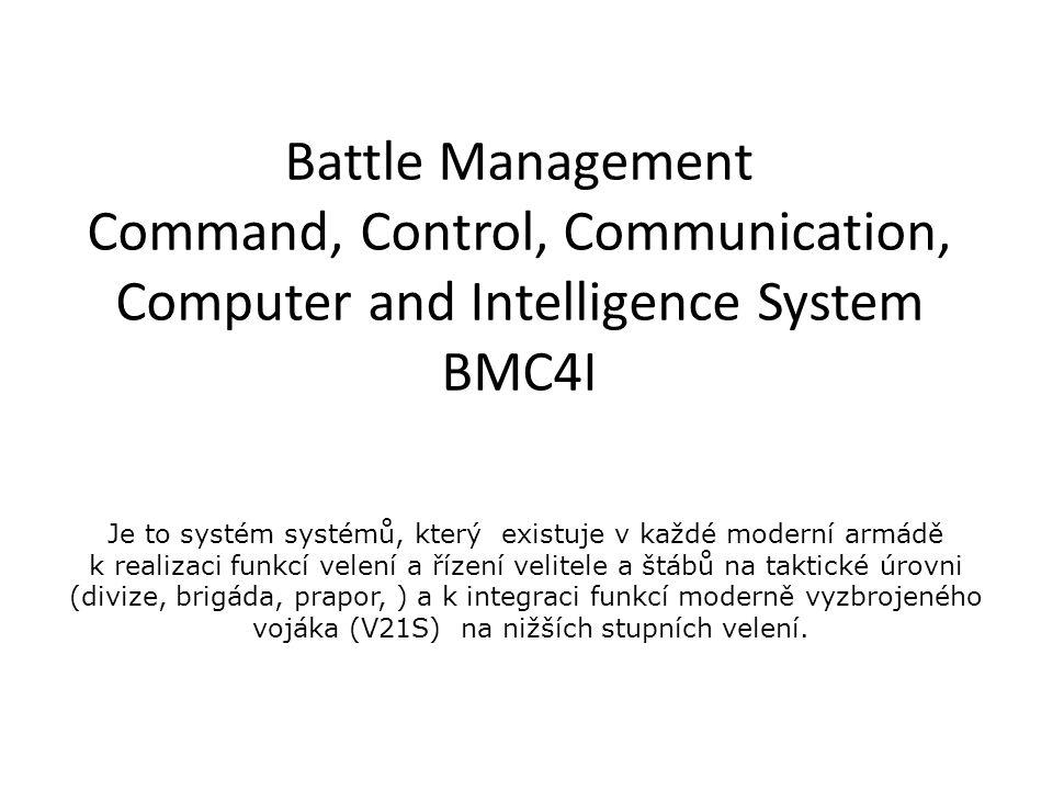 Battle Management Command, Control, Communication, Computer and Intelligence System BMC4I Je to systém systémů, který existuje v každé moderní armádě k realizaci funkcí velení a řízení velitele a štábů na taktické úrovni (divize, brigáda, prapor, ) a k integraci funkcí moderně vyzbrojeného vojáka (V21S) na nižších stupních velení.
